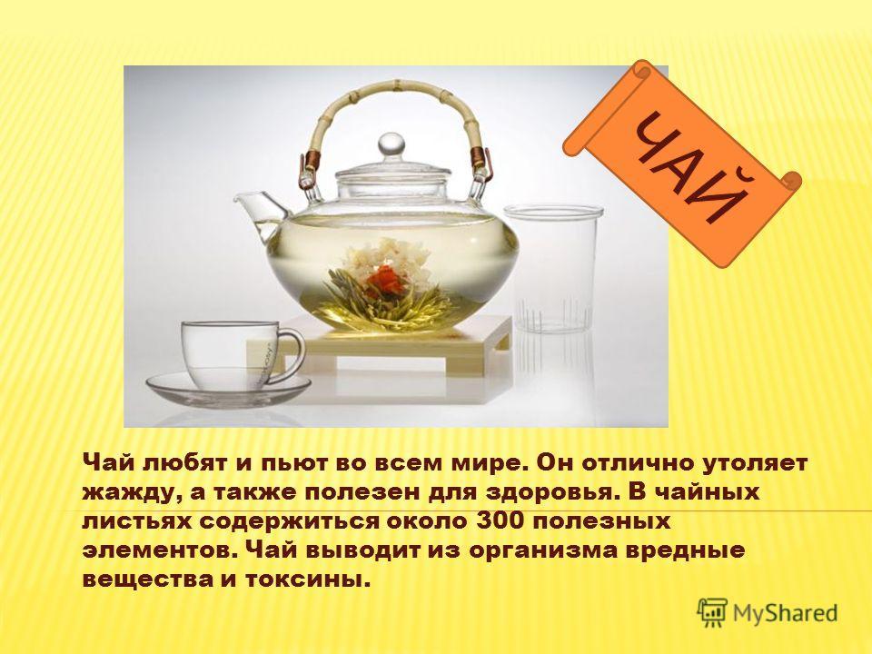 Чай любят и пьют во всем мире. Он отлично утоляет жажду, а также полезен для здоровья. В чайных листьях содержиться около 300 полезных элементов. Чай выводит из организма вредные вещества и токсины.
