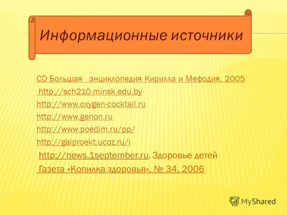 СD Большая энциклопедия Кирилла и Мефодия, 2005 http://sch210.minsk.edu.by http://www.oxygen-cocktail.ru http://www.genon.ru http://www.poedim.ru/pp/ http://gaiproekt.ucoz.ru/i http://news.1september.ru. Здоровье детейhttp://news.1september.ru Газета