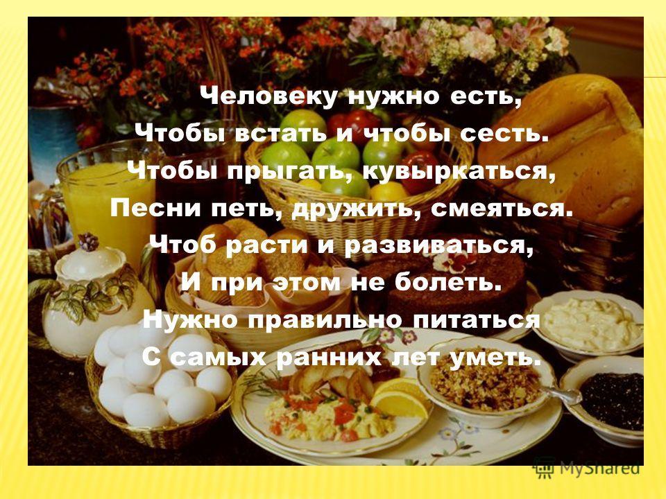 Человеку нужно есть, Чтобы встать и чтобы сесть. Чтобы прыгать, кувыркаться, Песни петь, дружить, смеяться. Чтоб расти и развиваться, И при этом не болеть. Нужно правильно питаться С самых ранних лет уметь.