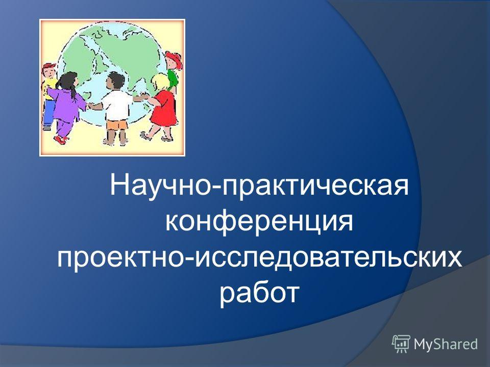 Научно-практическая конференция проектно-исследовательских работ