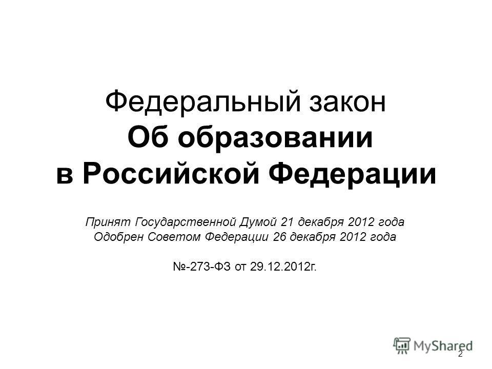 2 Федеральный закон Об образовании в Российской Федерации Принят Государственной Думой 21 декабря 2012 года Одобрен Советом Федерации 26 декабря 2012 года -273-ФЗ от 29.12.2012г.