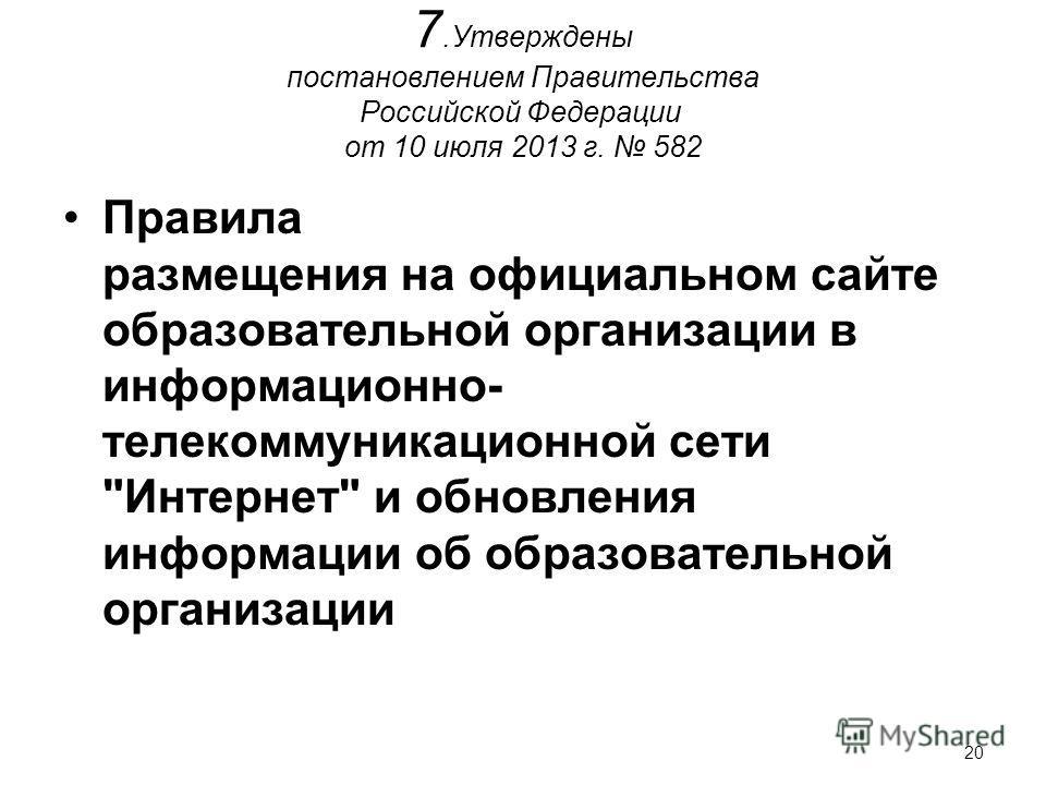 20 7.Утверждены постановлением Правительства Российской Федерации от 10 июля 2013 г. 582 Правила размещения на официальном сайте образовательной организации в информационно- телекоммуникационной сети