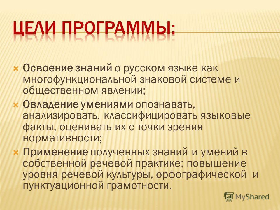 Освоение знаний о русском языке как многофункциональной знаковой системе и общественном явлении; Овладение умениями опознавать, анализировать, классифицировать языковые факты, оценивать их с точки зрения нормативности; Применение полученных знаний и