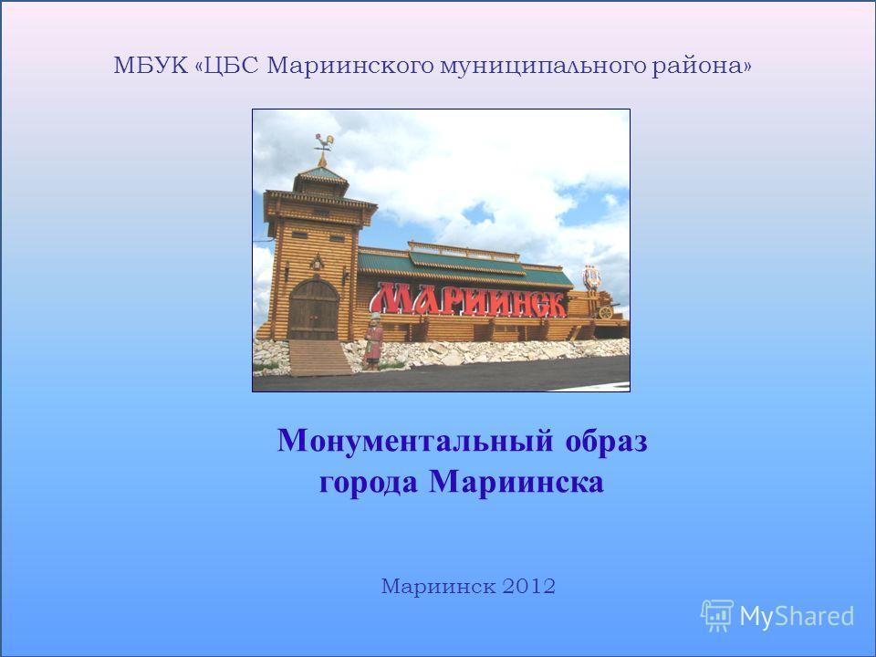 МБУК «ЦБС Мариинского муниципального района» Монументальный образ города Мариинска Мариинск 2012