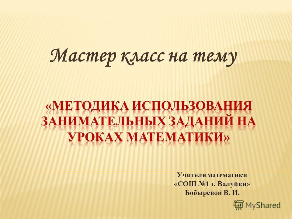 Мастер класс на тему Учителя математики «СОШ 1 г. Валуйки» Бобыревой В. И.