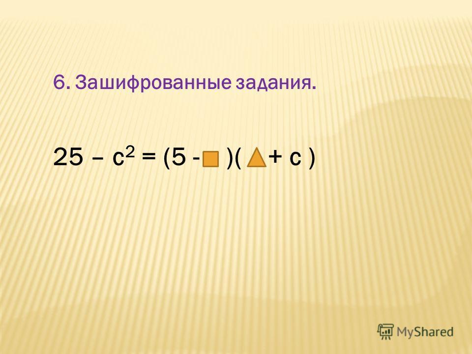 6. Зашифрованные задания. 25 – с 2 = (5 - )( + с )