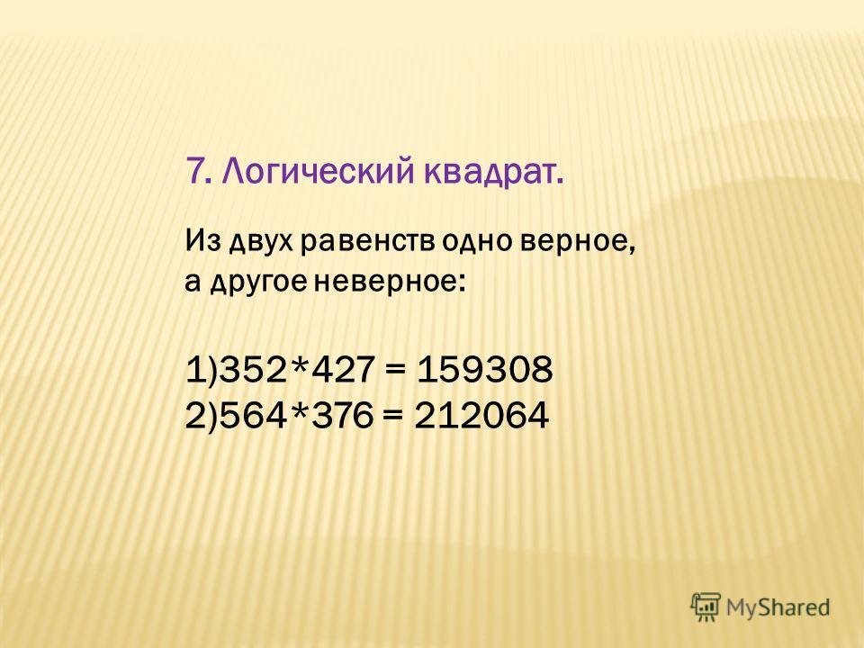 7. Логический квадрат. Из двух равенств одно верное, а другое неверное: 1)352*427 = 159308 2)564*376 = 212064
