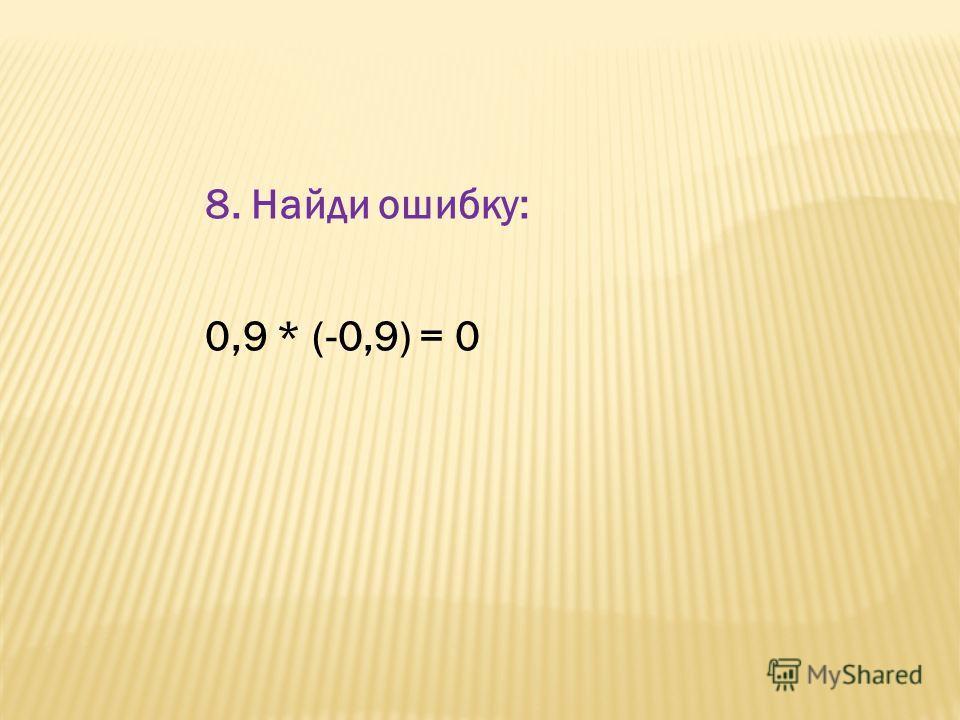 8. Найди ошибку: 0,9 * (-0,9) = 0
