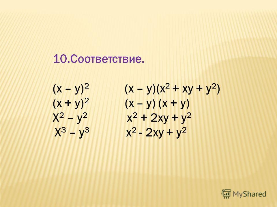 10.Соответствие. (x – y) 2 (x – y)(x 2 + xy + y 2 ) (x + y) 2 (x – y) (x + y) X 2 – y 2 x 2 + 2xy + y 2 X 3 – y 3 x 2 - 2xy + y 2