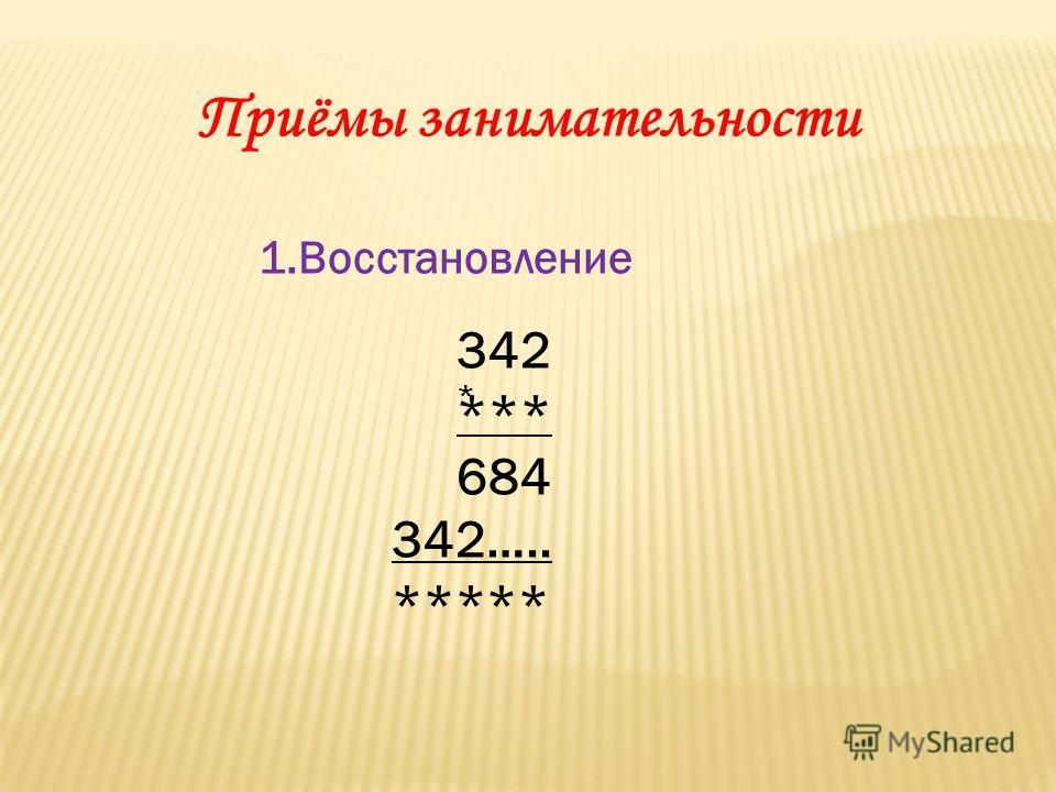 Приёмы занимательности 1.Восстановление 342 *** 684 342….. ***** *