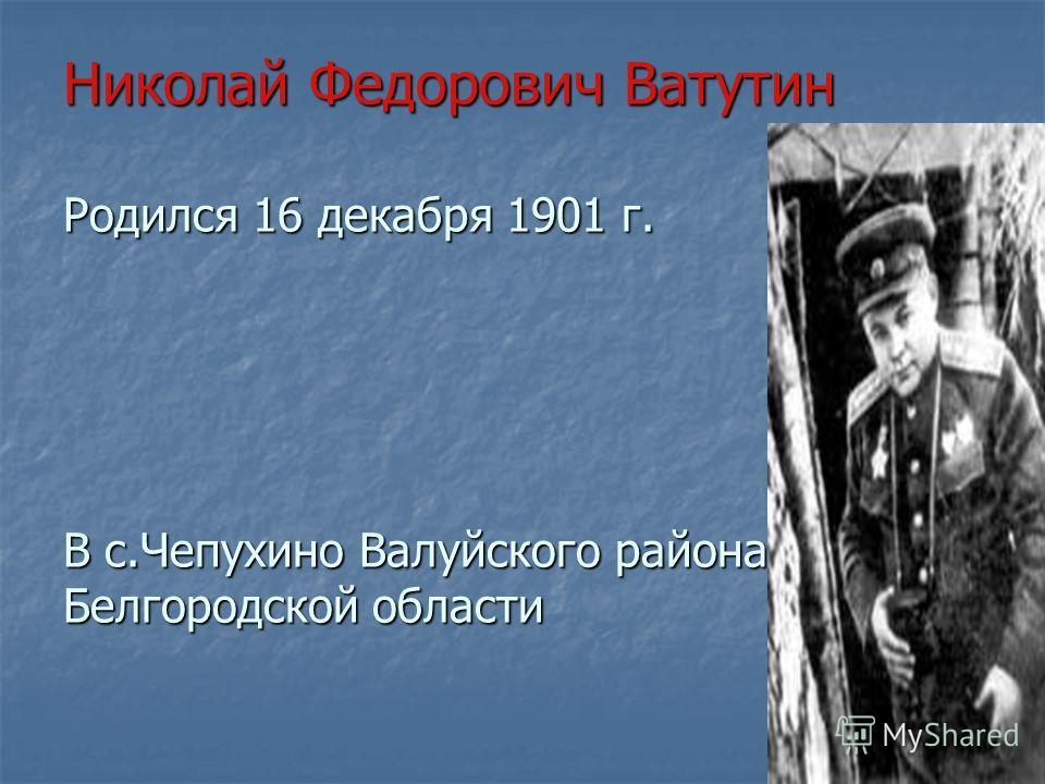 Николай Федорович Ватутин Родился 16 декабря 1901 г. В с.Чепухино Валуйского района Белгородской области