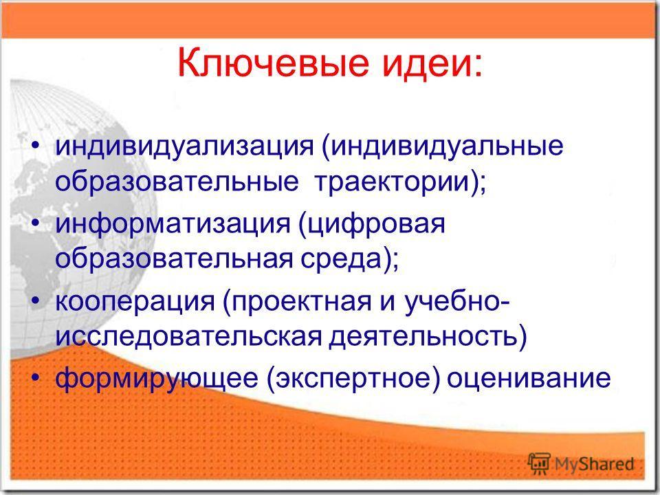 Ключевые идеи: индивидуализация (индивидуальные образовательные траектории); информатизация (цифровая образовательная среда); кооперация (проектная и учебно- исследовательская деятельность) формирующее (экспертное) оценивание