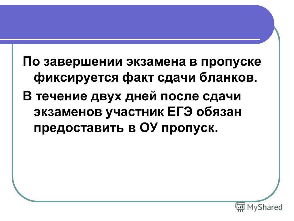 По завершении экзамена в пропуске фиксируется факт сдачи бланков. В течение двух дней после сдачи экзаменов участник ЕГЭ обязан предоставить в ОУ пропуск.