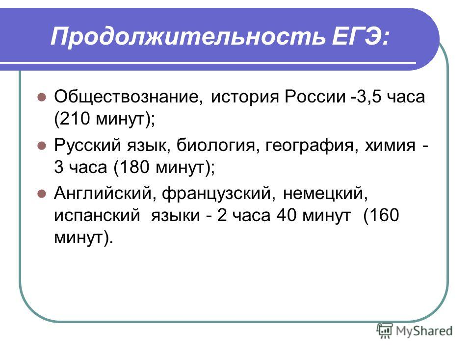 Продолжительность ЕГЭ: Обществознание, история России -3,5 часа (210 минут); Русский язык, биология, география, химия - 3 часа (180 минут); Английский, французский, немецкий, испанский языки - 2 часа 40 минут (160 минут).