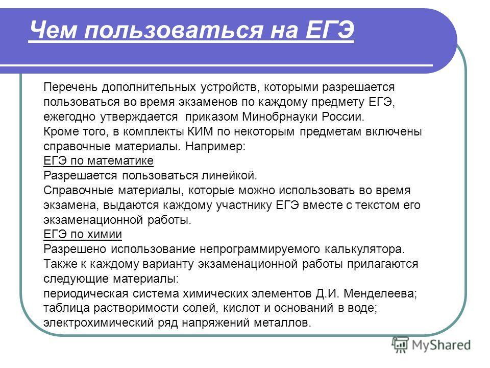 Чем пользоваться на ЕГЭ Перечень дополнительных устройств, которыми разрешается пользоваться во время экзаменов по каждому предмету ЕГЭ, ежегодно утверждается приказом Минобрнауки России. Кроме того, в комплекты КИМ по некоторым предметам включены сп