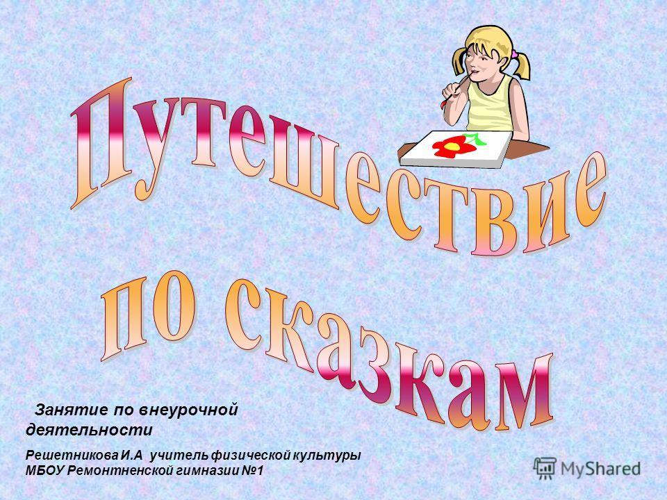 Занятие по внеурочной деятельности Решетникова И.А учитель физической культуры МБОУ Ремонтненской гимназии 1