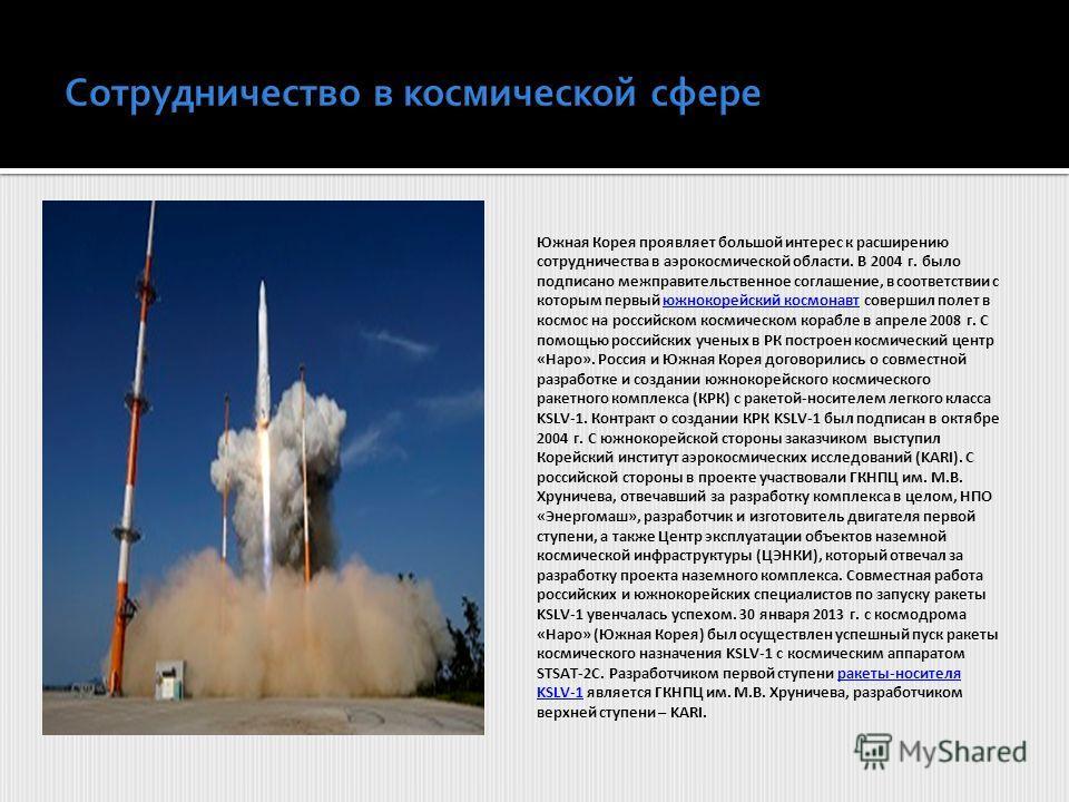 Южная Корея проявляет большой интерес к расширению сотрудничества в аэрокосмической области. В 2004 г. было подписано межправительственное соглашение, в соответствии с которым первый южнокорейский космонавт совершил полет в космос на российском косми