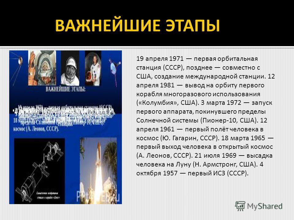 19 апреля 1971 первая орбитальная станция (СССР), позднее совместно с США, создание международной станции. 12 апреля 1981 вывод на орбиту первого корабля многоразового использования («Колумбия», США). 3 марта 1972 запуск первого аппарата, покинувшего