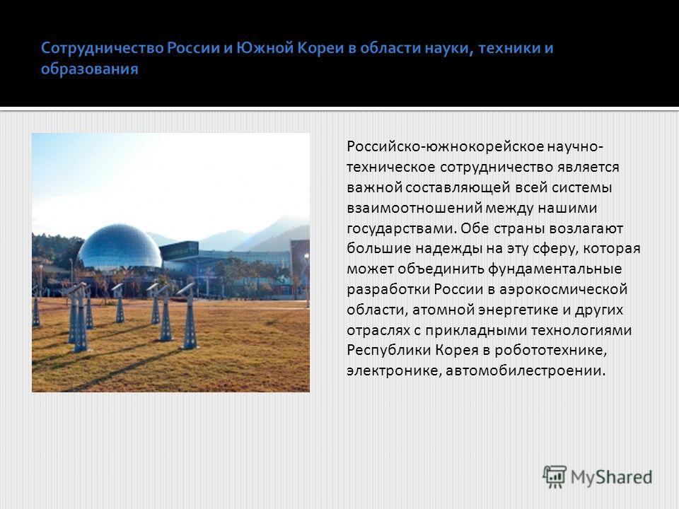 Российско-южнокорейское научно- техническое сотрудничество является важной составляющей всей системы взаимоотношений между нашими государствами. Обе страны возлагают большие надежды на эту сферу, которая может объединить фундаментальные разработки Ро