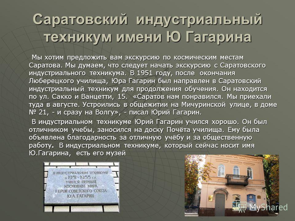 Саратовский индустриальный техникум имени Ю Гагарина Мы хотим предложить вам экскурсию по космическим местам Саратова. Мы думаем, что следует начать экскурсию с Саратовского индустриального техникума. В 1951 году, после окончания Люберецкого училища,