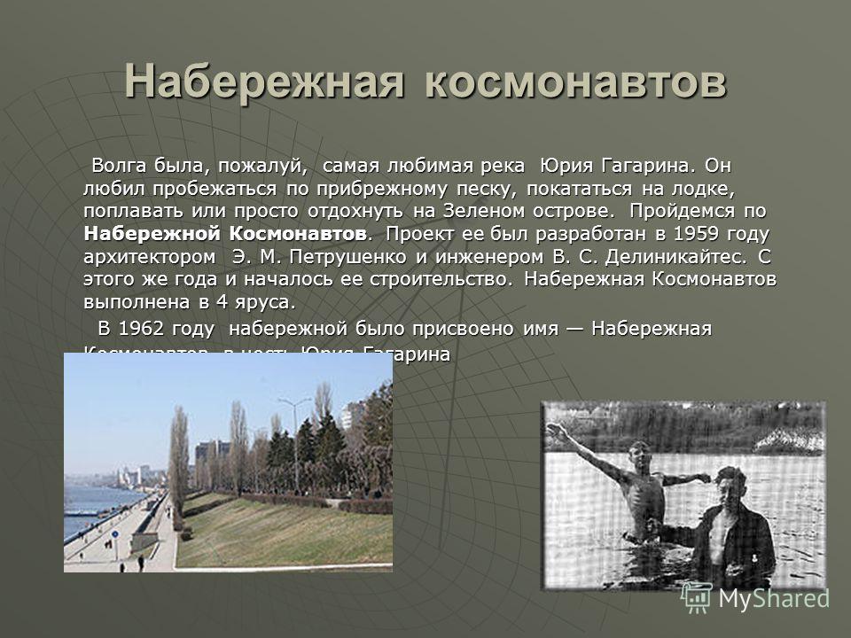 Набережная космонавтов Волга была, пожалуй, самая любимая река Юрия Гагарина. Он любил пробежаться по прибрежному песку, покататься на лодке, поплавать или просто отдохнуть на Зеленом острове. Пройдемся по Набережной Космонавтов. Проект ее был разраб