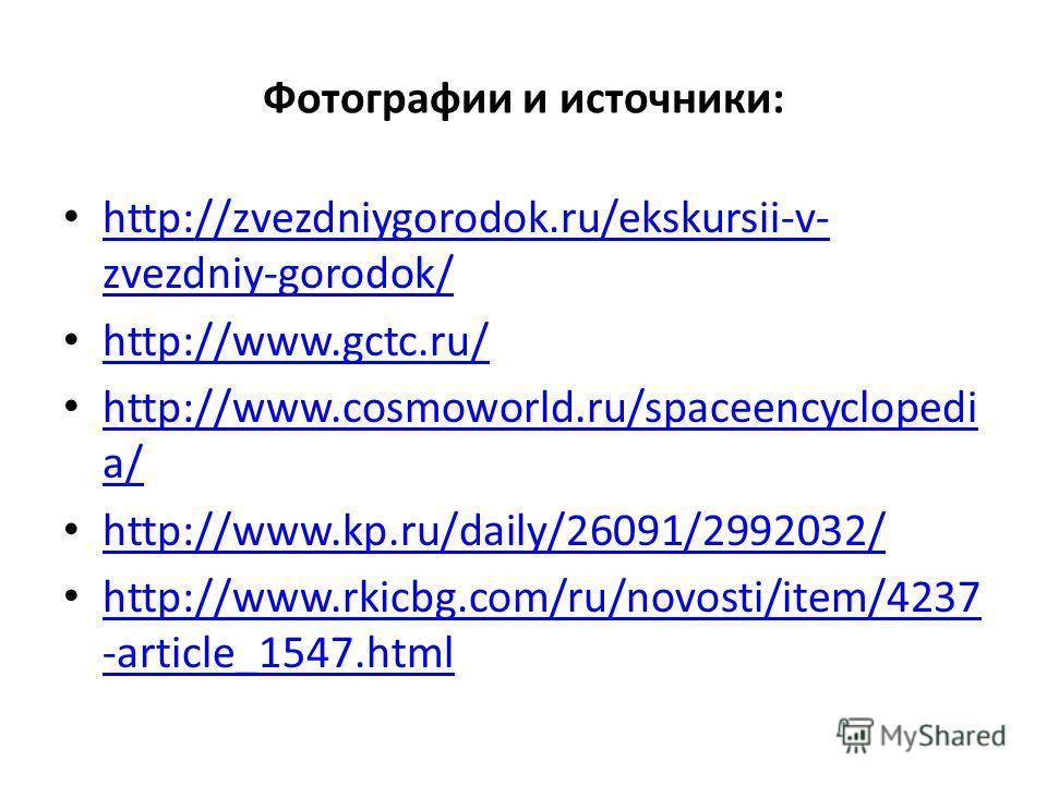 Фотографии и источники: http://zvezdniygorodok.ru/ekskursii-v- zvezdniy-gorodok/ http://zvezdniygorodok.ru/ekskursii-v- zvezdniy-gorodok/ http://www.gctc.ru/ http://www.cosmoworld.ru/spaceencyclopedi a/ http://www.cosmoworld.ru/spaceencyclopedi a/ ht