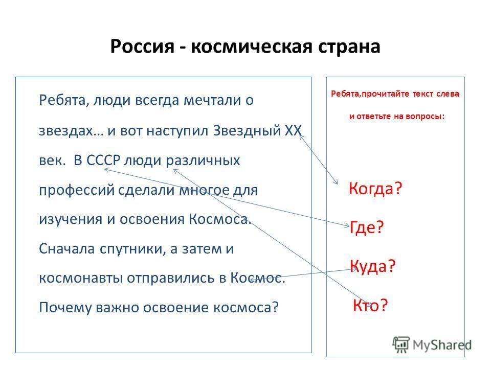 Россия - космическая страна Ребята, люди всегда мечтали о звездах… и вот наступил Звездный XX век. В СССР люди различных профессий сделали многое для изучения и освоения Космоса. Сначала спутники, а затем и космонавты отправились в Космос. Почему важ
