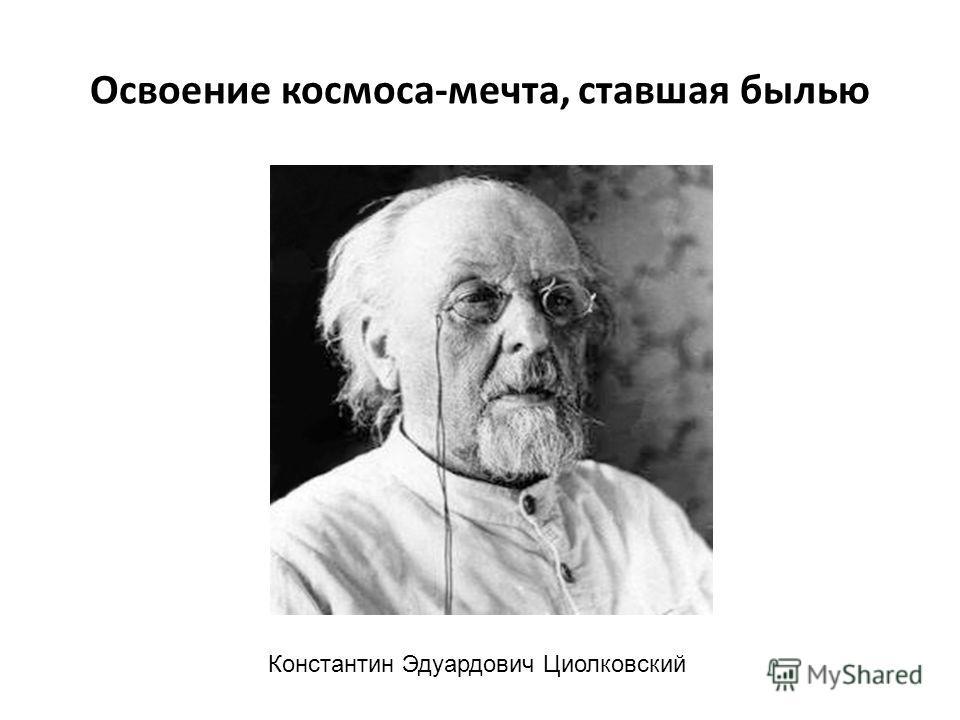 Освоение космоса-мечта, ставшая былью Константин Эдуардович Циолковский