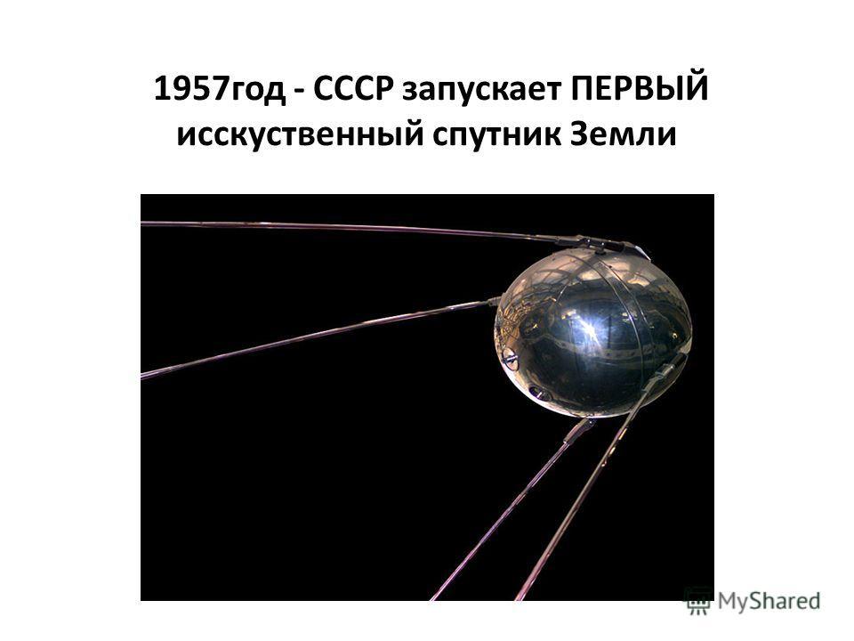 1957год - СССР запускает ПЕРВЫЙ исскуственный спутник Земли