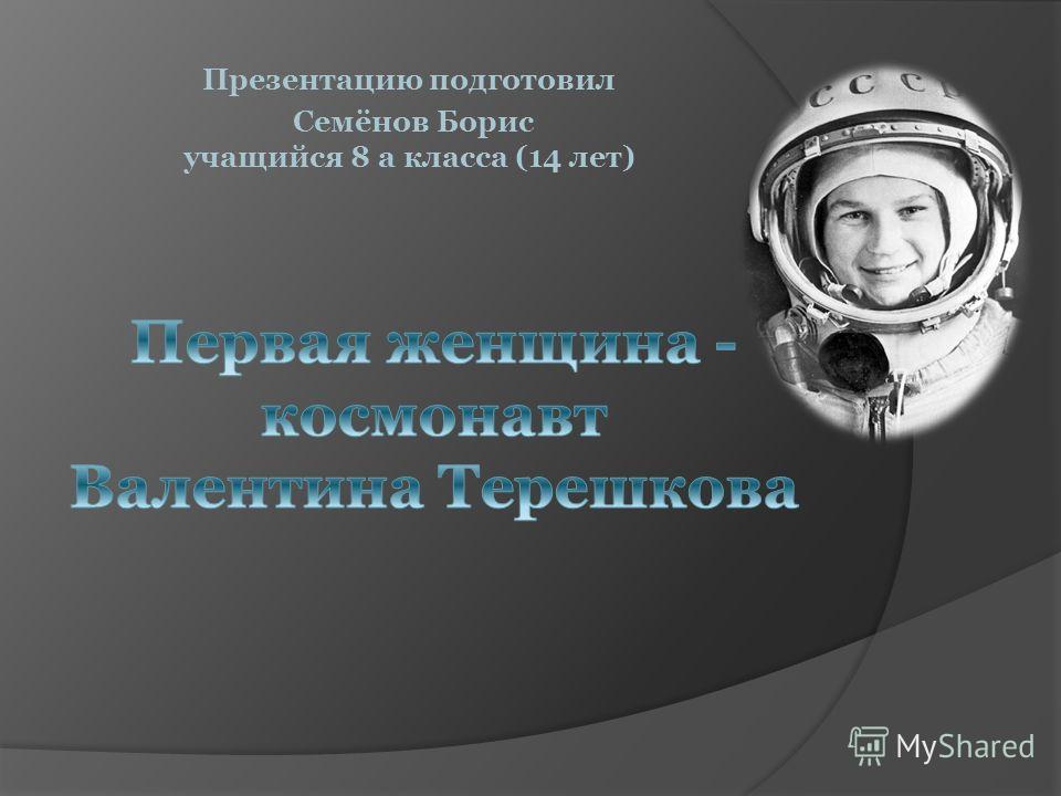 Презентацию подготовил Семёнов Борис учащийся 8 а класса (14 лет)