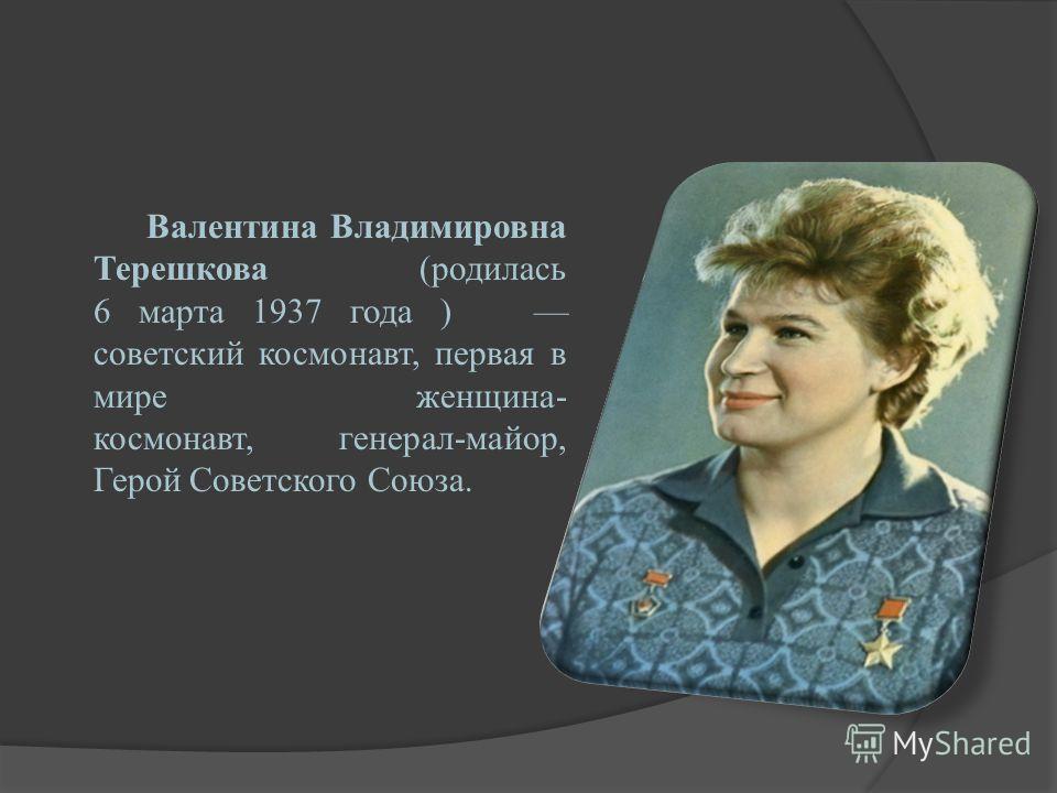 Валентина Владимировна Терешкова (родилась 6 марта 1937 года ) советский космонавт, первая в мире женщина- космонавт, генерал-майор, Герой Советского Союза.