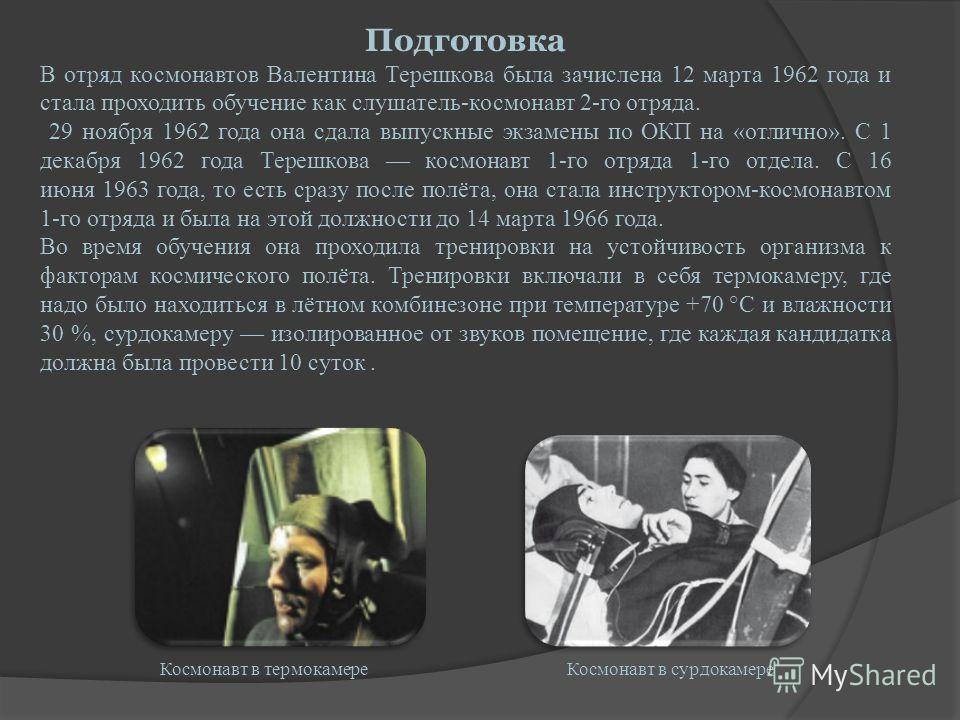 Подготовка В отряд космонавтов Валентина Терешкова была зачислена 12 марта 1962 года и стала проходить обучение как слушатель-космонавт 2-го отряда. 29 ноября 1962 года она сдала выпускные экзамены по ОКП на «отлично». С 1 декабря 1962 года Терешкова