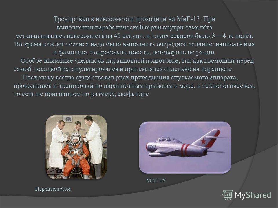 Тренировки в невесомости проходили на МиГ-15. При выполнении параболической горки внутри самолёта устанавливалась невесомость на 40 секунд, и таких сеансов было 34 за полёт. Во время каждого сеанса надо было выполнить очередное задание: написать имя