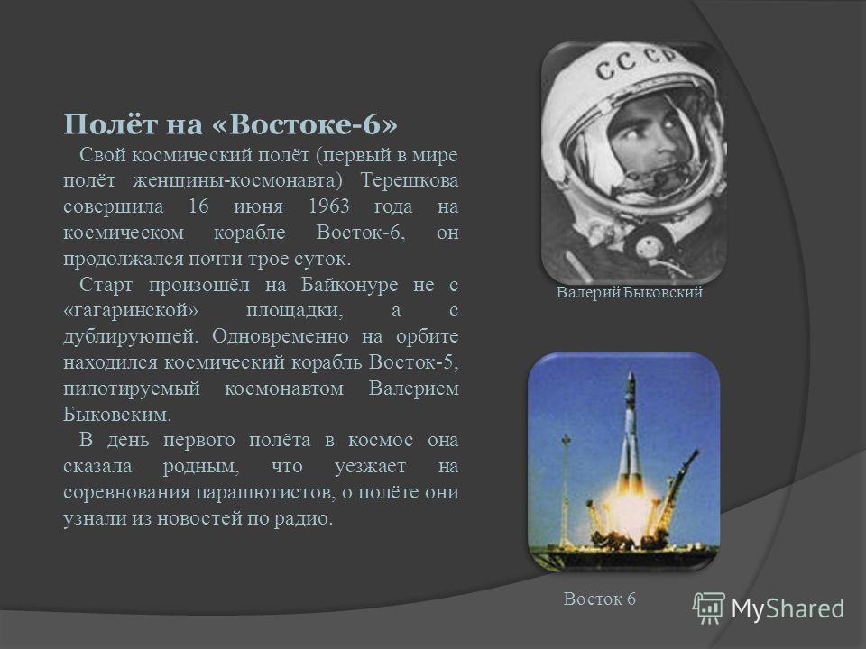 Полёт на «Востоке-6» Свой космический полёт (первый в мире полёт женщины-космонавта) Терешкова совершила 16 июня 1963 года на космическом корабле Восток-6, он продолжался почти трое суток. Старт произошёл на Байконуре не с «гагаринской» площадки, а с