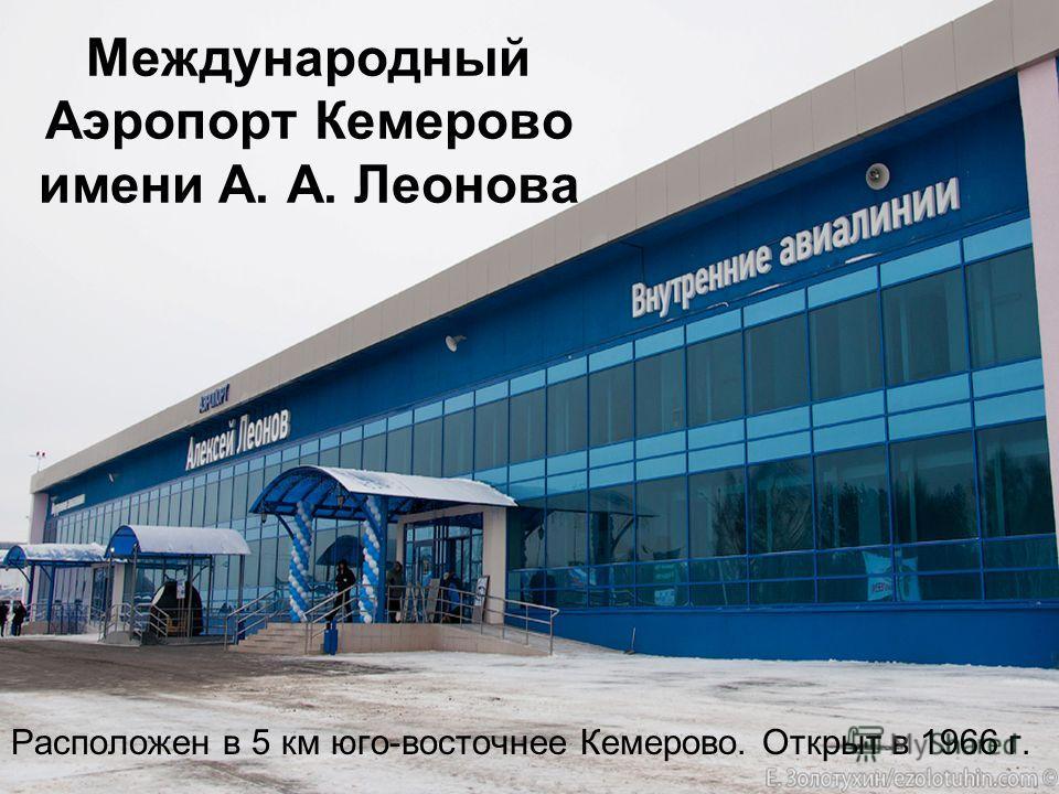 Расположен в 5 км юго-восточнее Кемерово. Открыт в 1966 г. Международный Аэропорт Кемерово имени А. А. Леонова