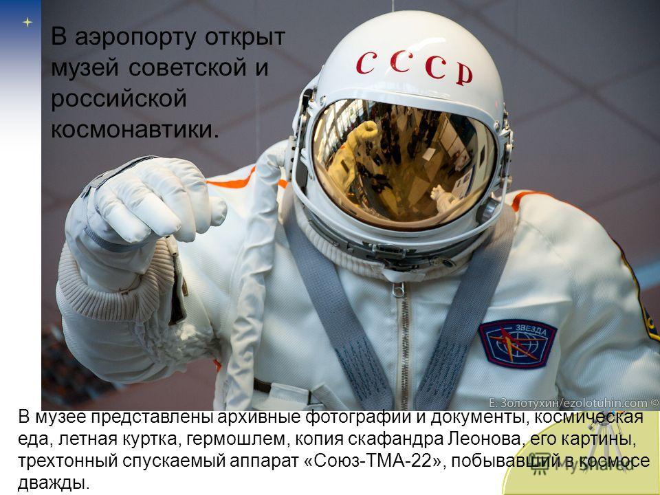 В музее представлены архивные фотографии и документы, космическая еда, летная куртка, гермошлем, копия скафандра Леонова, его картины, трехтонный спускаемый аппарат «Союз-ТМА-22», побывавший в космосе дважды. В аэропорту открыт музей советской и росс
