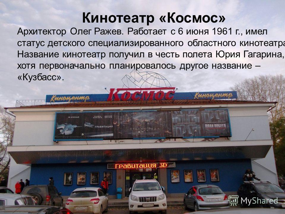 Кинотеатр «Космос» Архитектор Олег Ражев. Работает с 6 июня 1961 г., имел статус детского специализированного областного кинотеатра. Название кинотеатр получил в честь полета Юрия Гагарина, хотя первоначально планировалось другое название – «Кузбасс»
