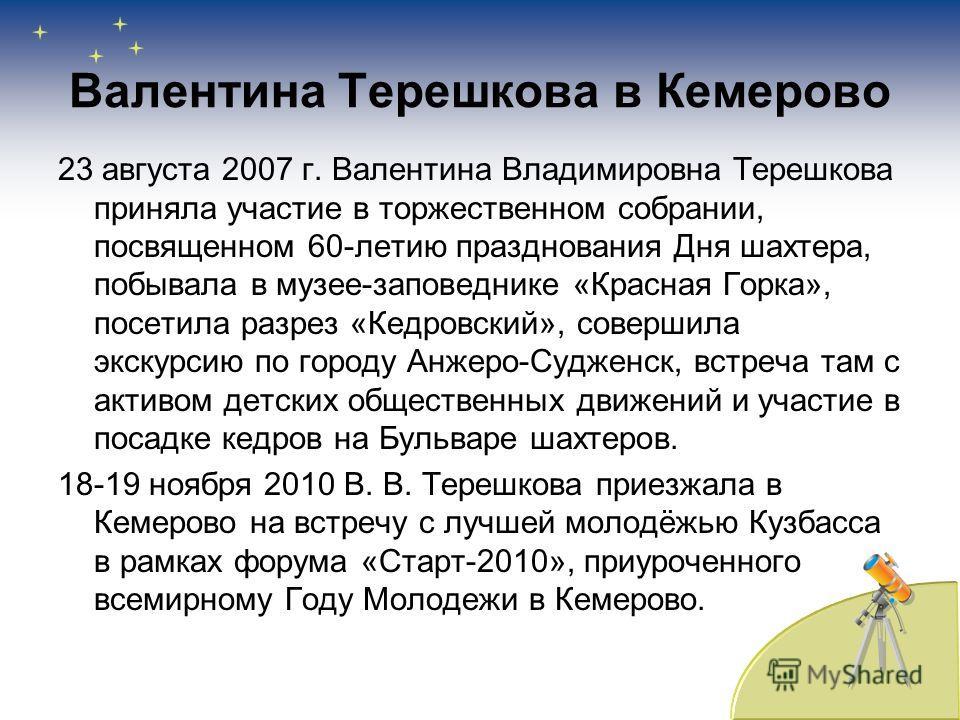 Валентина Терешкова в Кемерово 23 августа 2007 г. Валентина Владимировна Терешкова приняла участие в торжественном собрании, посвященном 60-летию празднования Дня шахтера, побывала в музее-заповеднике «Красная Горка», посетила разрез «Кедровский», со
