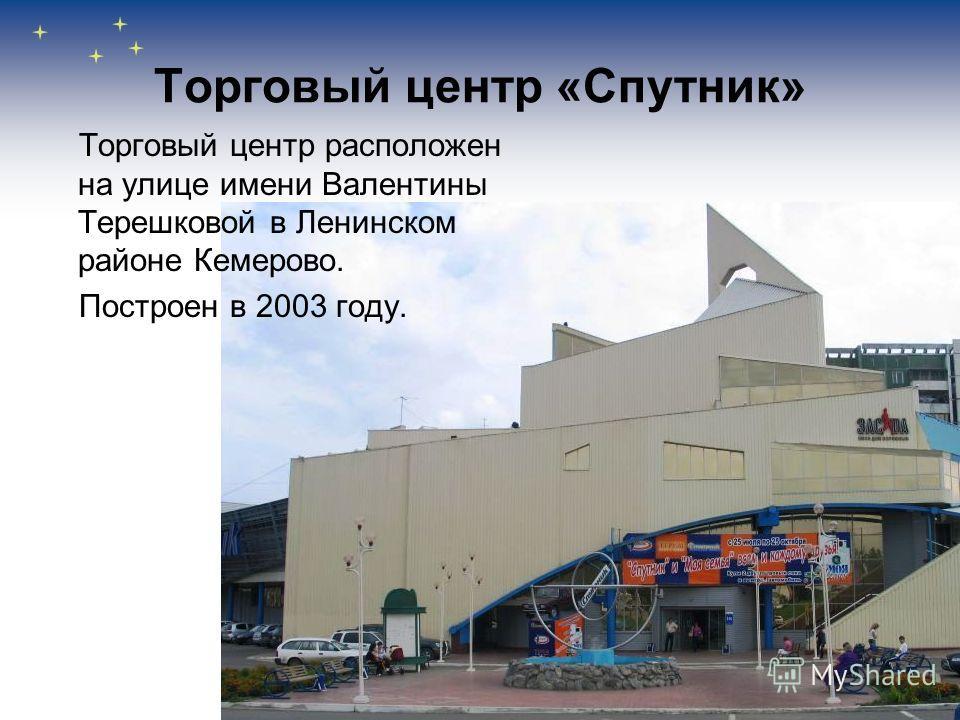 Торговый центр «Спутник» Торговый центр расположен на улице имени Валентины Терешковой в Ленинском районе Кемерово. Построен в 2003 году.