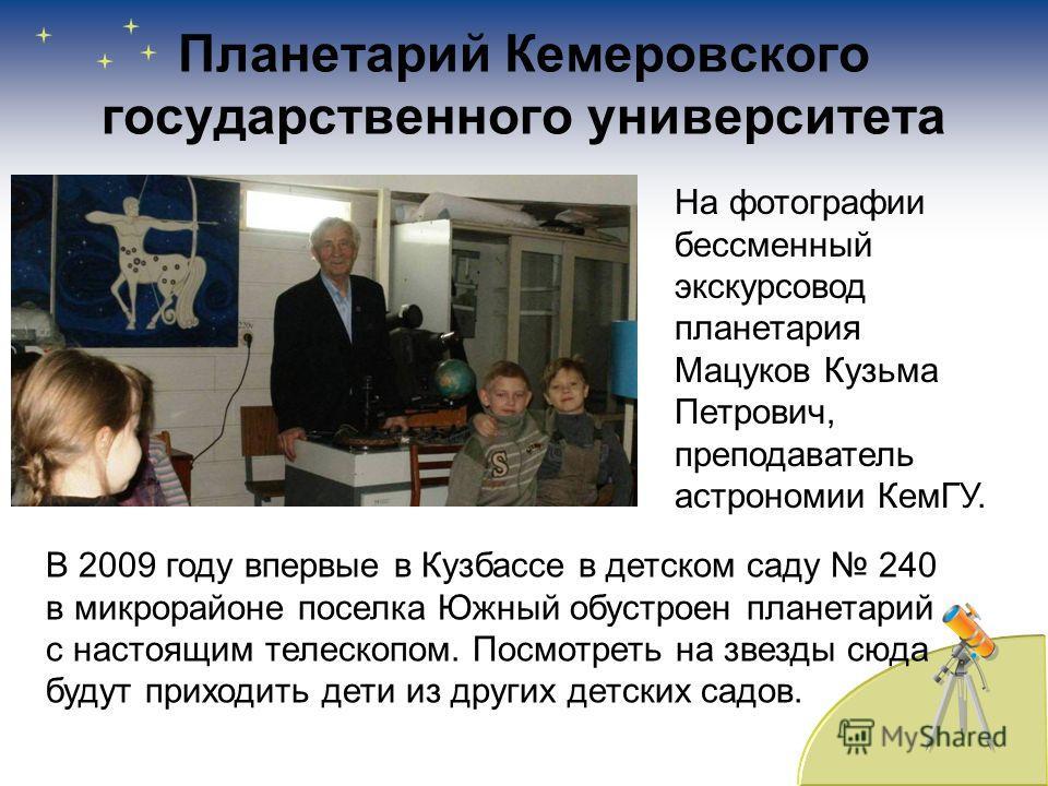 Планетарий Кемеровского государственного университета В 2009 году впервые в Кузбассе в детском саду 240 в микрорайоне поселка Южный обустроен планетарий с настоящим телескопом. Посмотреть на звезды сюда будут приходить дети из других детских садов. Н