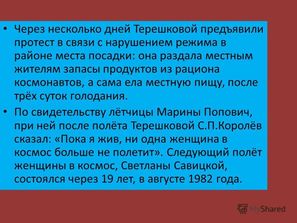 Через несколько дней Терешковой предъявили протест в связи с нарушением режима в районе места посадки: она раздала местным жителям запасы продуктов из рациона космонавтов, а сама ела местную пищу, после трёх суток голодания. По свидетельству лётчицы