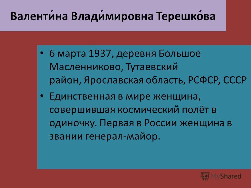 Валенти́на Влади́мировна Терешко́ва 6 марта 1937, деревня Большое Масленниково, Тутаевский район, Ярославская область, РСФСР, СССР Единственная в мире женщина, совершившая космический полёт в одиночку. Первая в России женщина в звании генерал-майор.