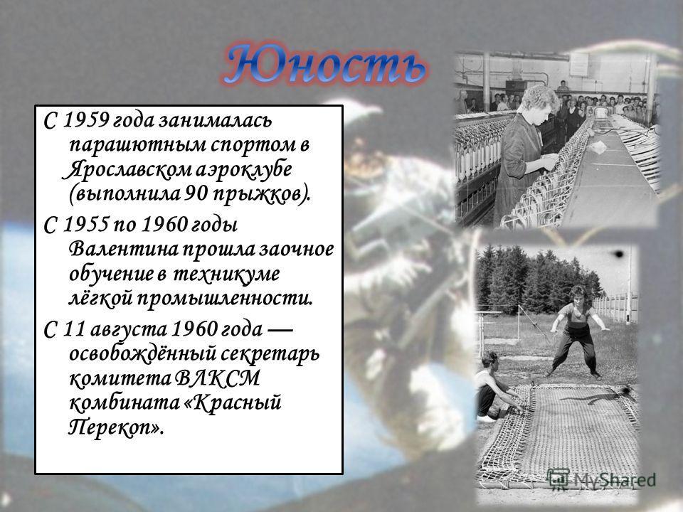 С 1959 года занималась парашютным спортом в Ярославском аэроклубе (выполнила 90 прыжков). С 1955 по 1960 годы Валентина прошла заочное обучение в техникуме лёгкой промышленности. С 11 августа 1960 года освобождённый секретарь комитета ВЛКСМ комбината
