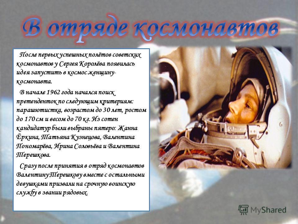 После первых успешных полётов советских космонавтов у Сергея Королёва появилась идея запустить в космос женщину- космонавта. В начале 1962 года начался поиск претенденток по следующим критериям: парашютистка, возрастом до 30 лет, ростом до 170 см и в