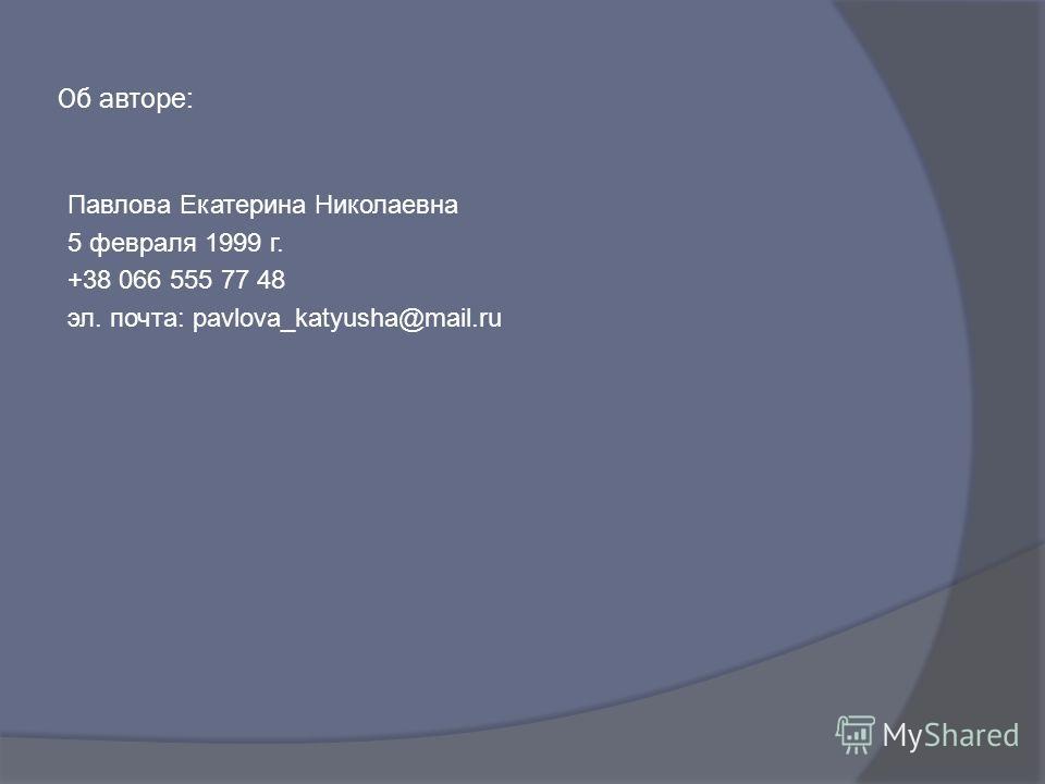 Об авторе: Павлова Екатерина Николаевна 5 февраля 1999 г. +38 066 555 77 48 эл. почта: pavlova_katyusha@mail.ru