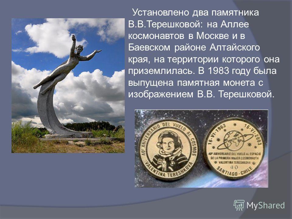 Установлено два памятника В.В.Терешковой: на Аллее космонавтов в Москве и в Баевском районе Алтайского края, на территории которого она приземлилась. В 1983 году была выпущена памятная монета с изображением В.В. Терешковой.