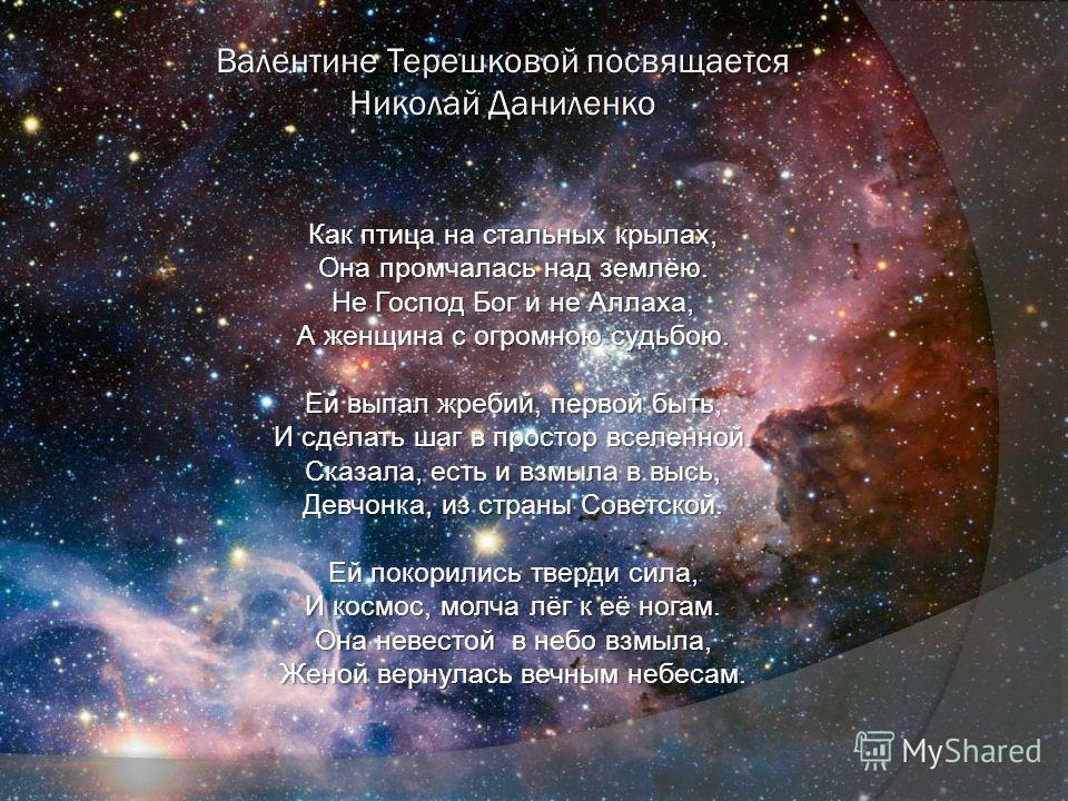 Валентине Терешковой посвящается Николай Даниленко Как птица на стальных крылах, Она промчалась над землёю. Не Господ Бог и не Аллаха, А женщина с огромною судьбою. Ей выпал жребий, первой быть, И сделать шаг в простор вселенной. Сказала, есть и взмы