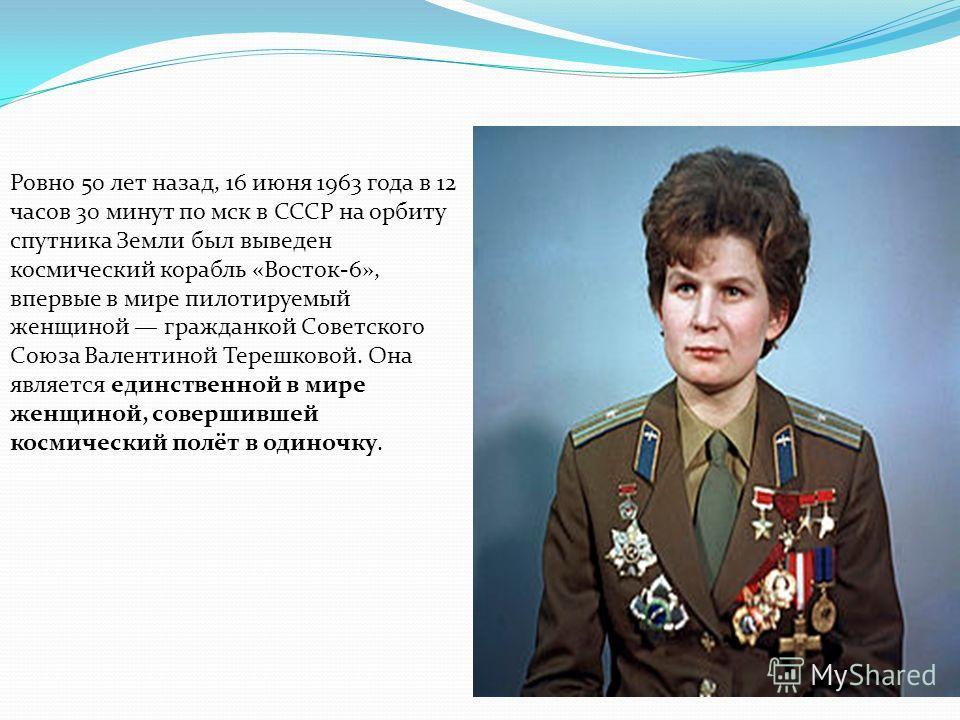 Ровно 50 лет назад, 16 июня 1963 года в 12 часов 30 минут по мск в СССР на орбиту спутника Земли был выведен космический корабль «Восток-6», впервые в мире пилотируемый женщиной гражданкой Советского Союза Валентиной Терешковой. Она является единстве
