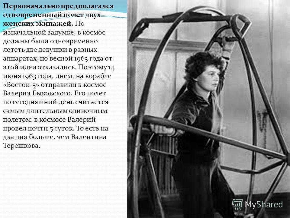 Первоначально предполагался одновременный полет двух женских экипажей. По изначальной задумке, в космос должны были одновременно лететь две девушки в разных аппаратах, но весной 1963 года от этой идеи отказались. Поэтому 14 июня 1963 года, днем, на к