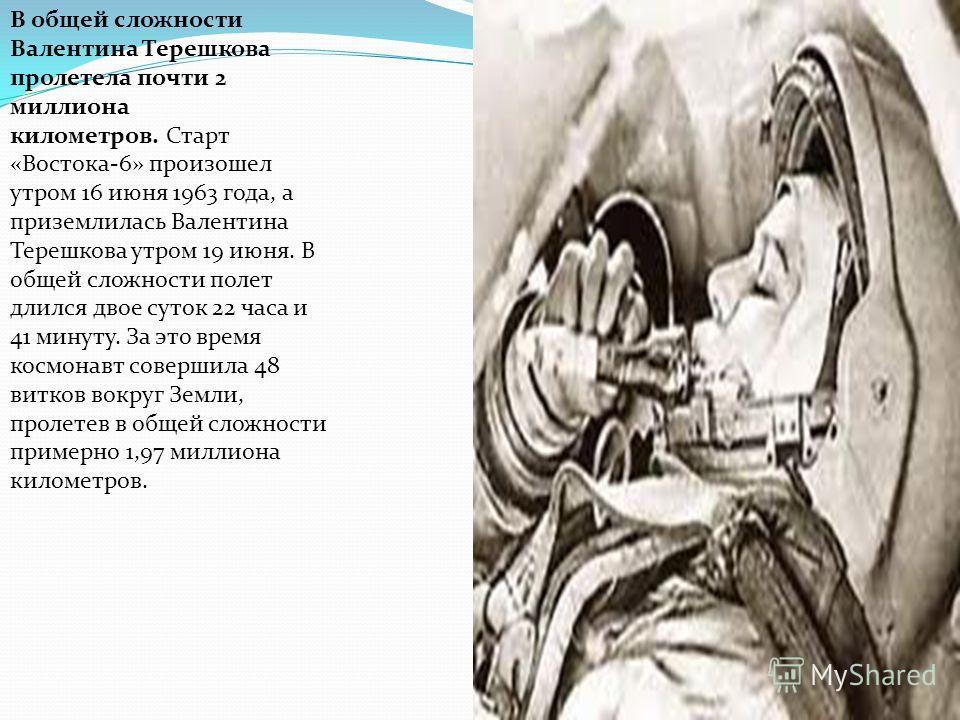 В общей сложности Валентина Терешкова пролетела почти 2 миллиона километров. Старт «Востока-6» произошел утром 16 июня 1963 года, а приземлилась Валентина Терешкова утром 19 июня. В общей сложности полет длился двое суток 22 часа и 41 минуту. За это